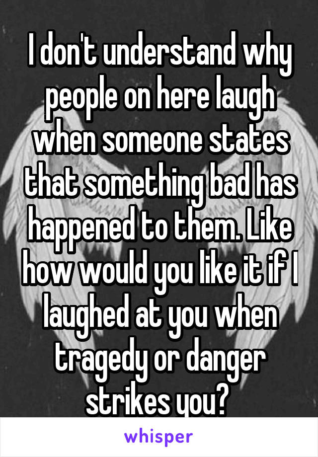 I don't understand why people on here laugh when someone states that something bad has happened to them. Like how would you like it if I laughed at you when tragedy or danger strikes you?