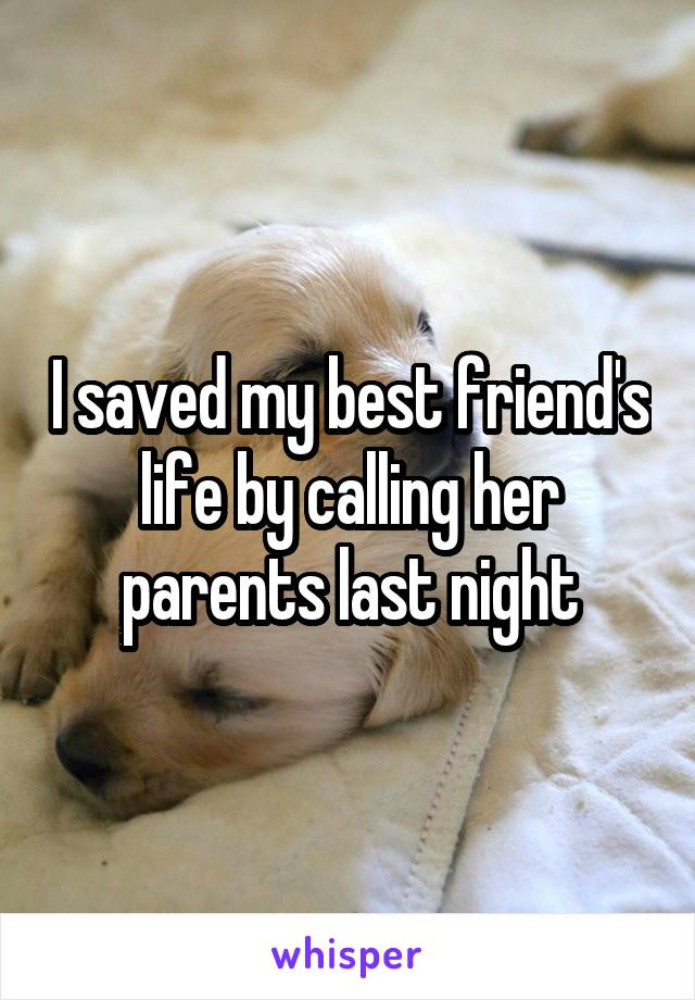 I saved my best friend's life by calling her parents last night