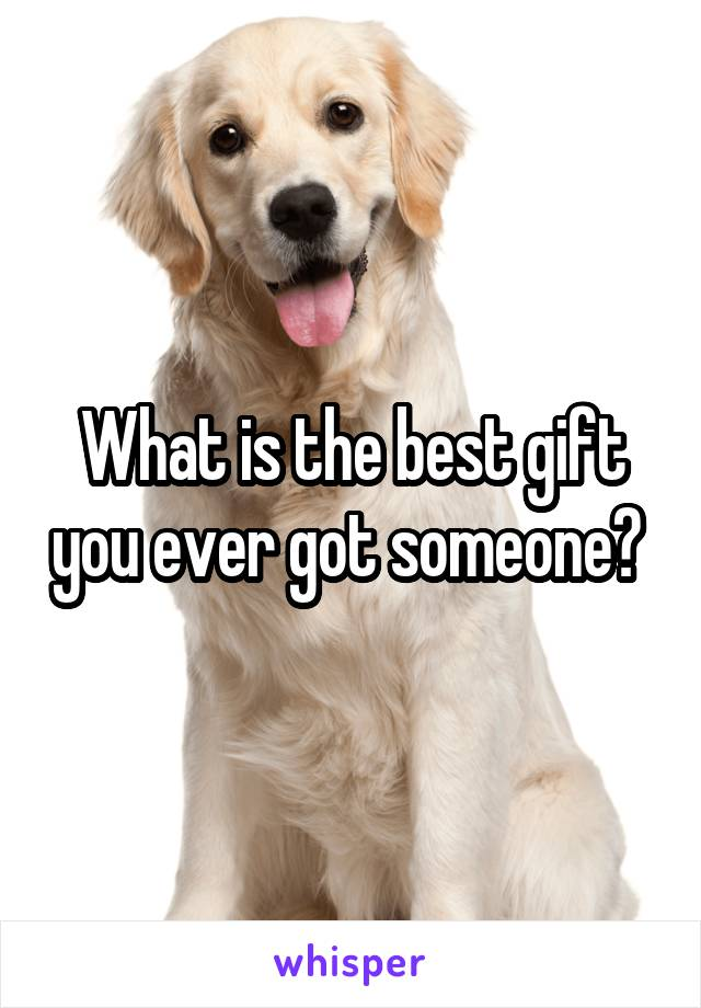 What is the best gift you ever got someone?