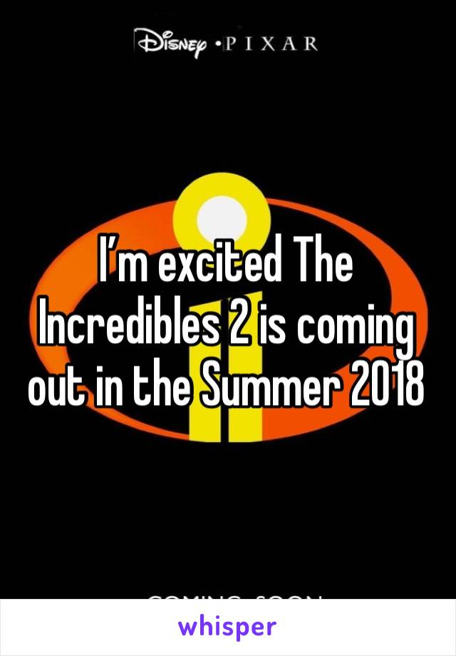 I'm excited The Incredibles 2 is coming out in the Summer 2018