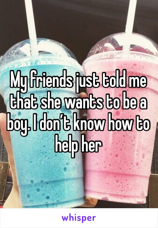 My friends just told me that she wants to be a boy. I don't know how to help her