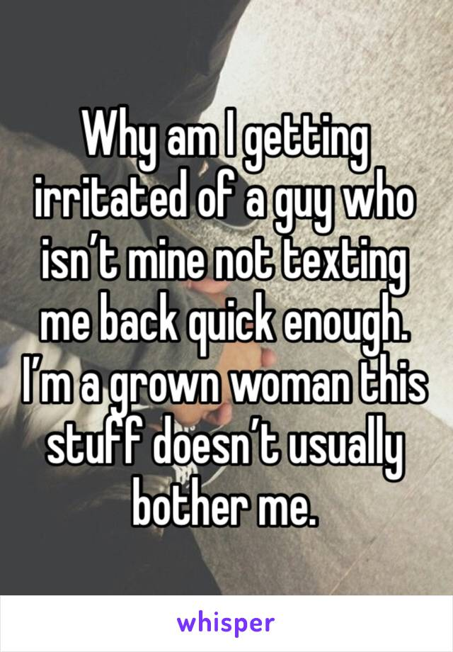 Why am I getting irritated of a guy who isn't mine not texting me back quick enough. I'm a grown woman this stuff doesn't usually bother me.