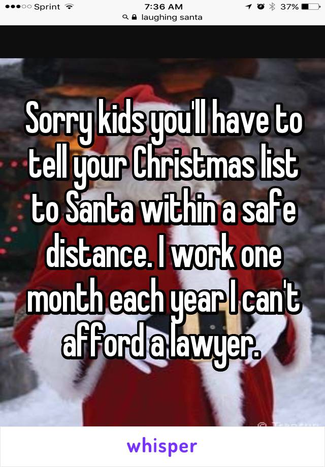 Sorry kids you'll have to tell your Christmas list to Santa within a safe distance. I work one month each year I can't afford a lawyer.