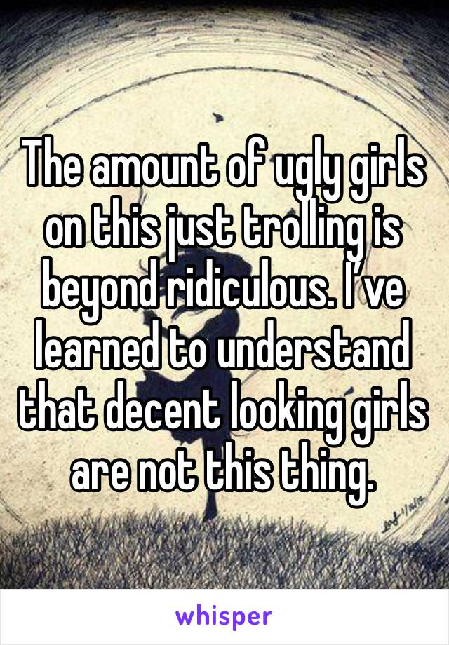 The amount of ugly girls on this just trolling is beyond ridiculous. I've learned to understand that decent looking girls are not this thing.