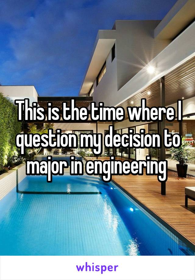 This is the time where I question my decision to major in engineering