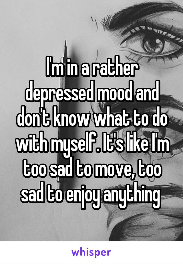 I'm in a rather depressed mood and don't know what to do with myself. It's like I'm too sad to move, too sad to enjoy anything