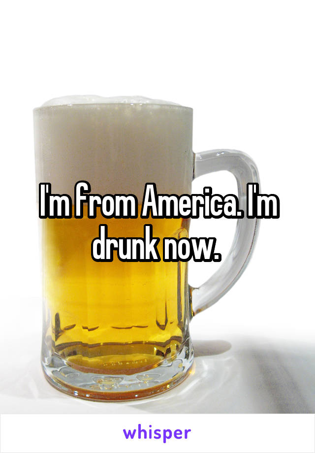 I'm from America. I'm drunk now.