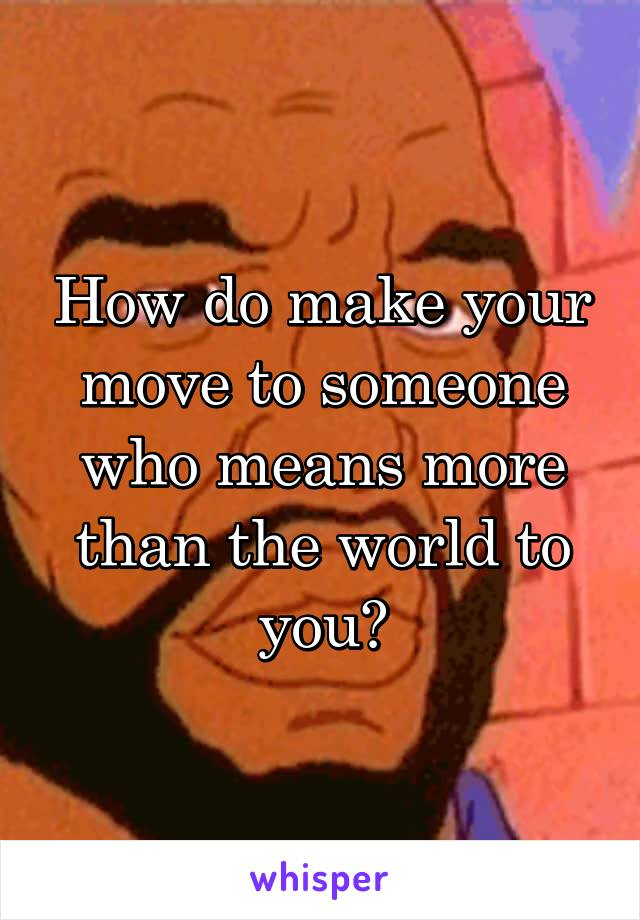 How do make your move to someone who means more than the world to you?