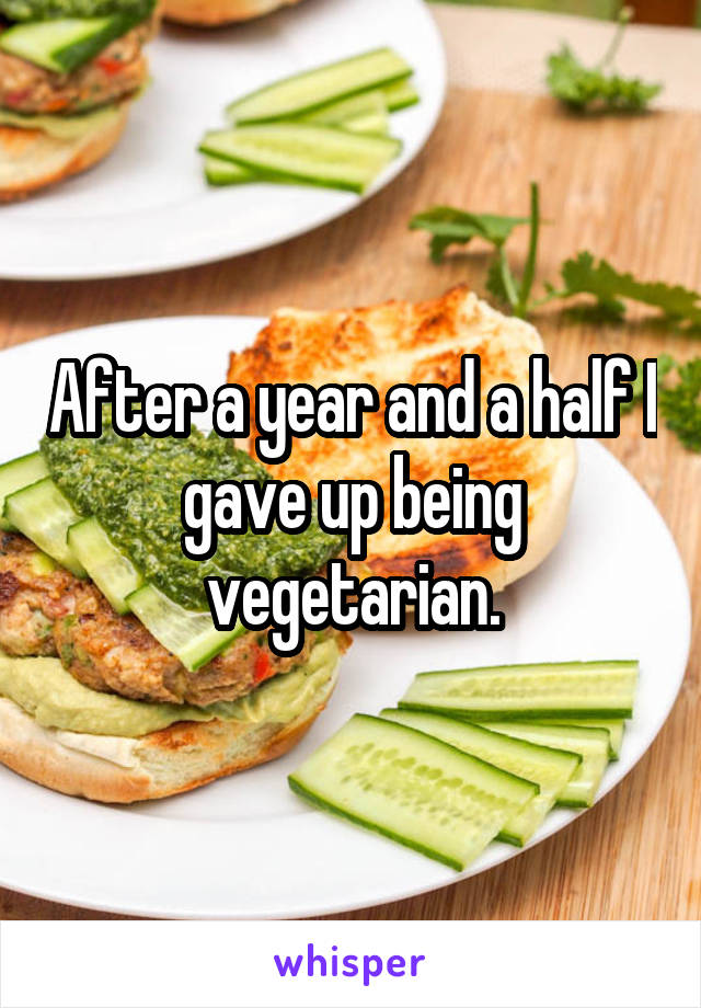 After a year and a half I gave up being vegetarian.