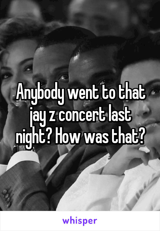 Anybody went to that jay z concert last night? How was that?