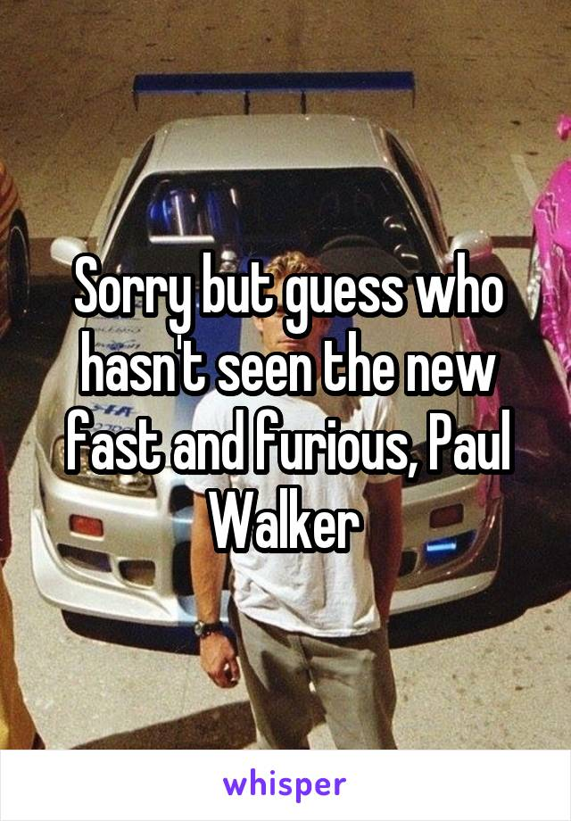Sorry but guess who hasn't seen the new fast and furious, Paul Walker