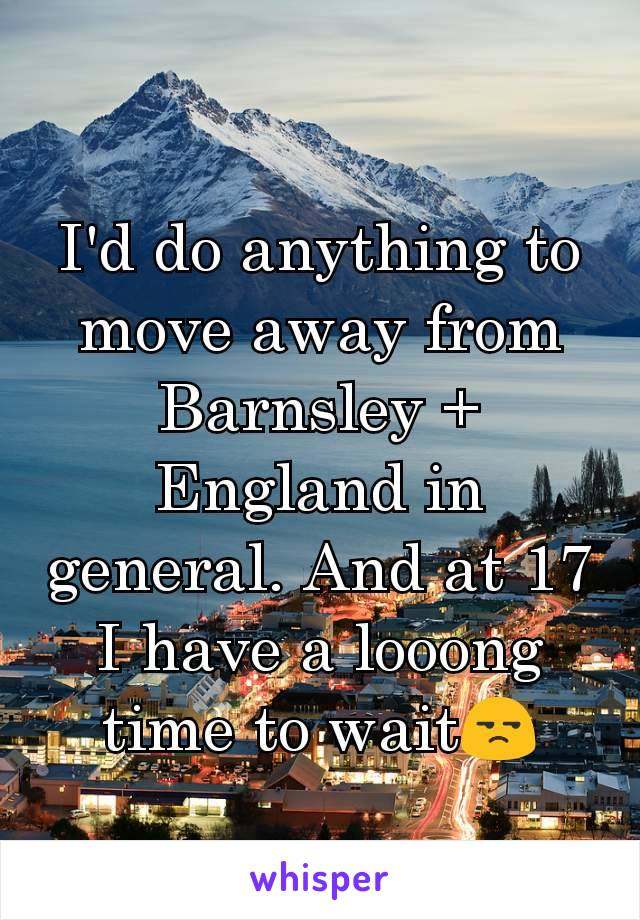I'd do anything to move away from Barnsley + England in general. And at 17 I have a looong time to wait😒