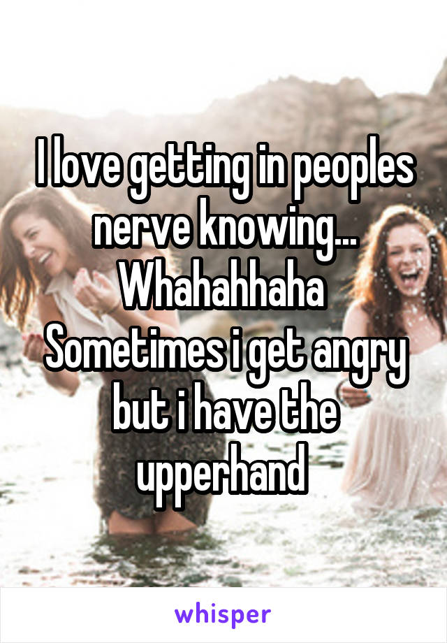I love getting in peoples nerve knowing... Whahahhaha  Sometimes i get angry but i have the upperhand