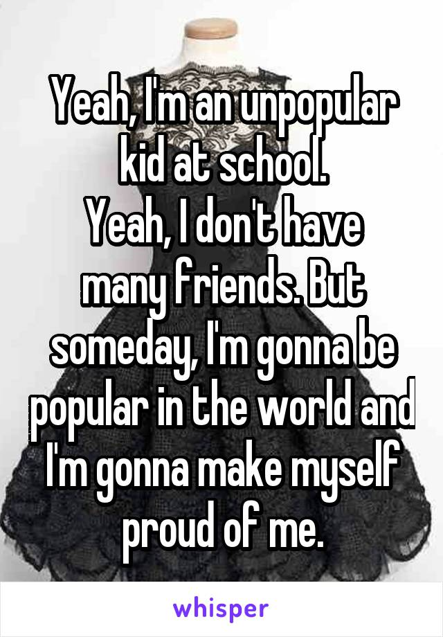 Yeah, I'm an unpopular kid at school. Yeah, I don't have many friends. But someday, I'm gonna be popular in the world and I'm gonna make myself proud of me.