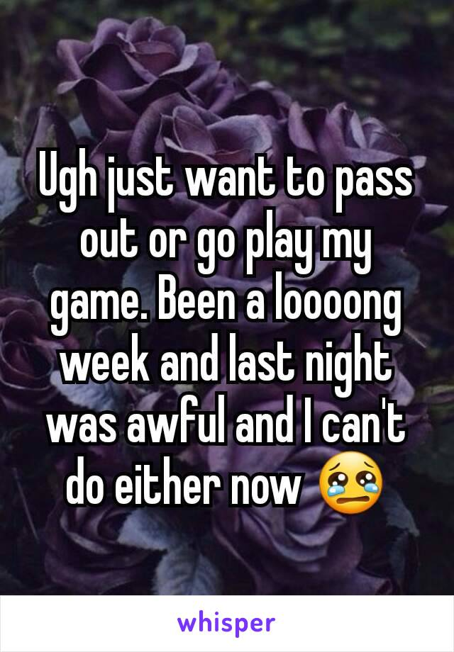 Ugh just want to pass out or go play my game. Been a loooong week and last night was awful and I can't do either now 😢
