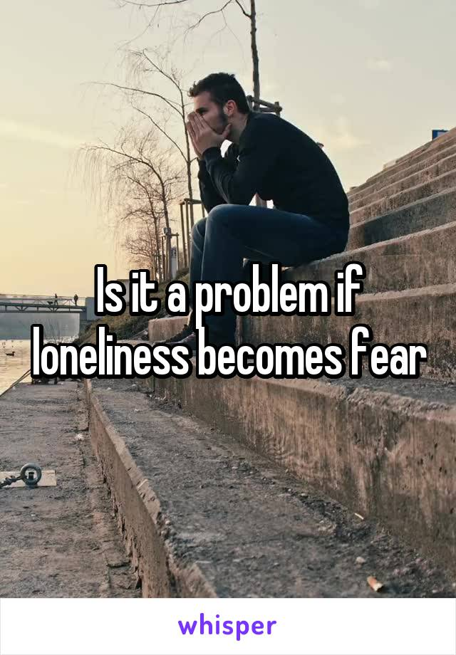 Is it a problem if loneliness becomes fear