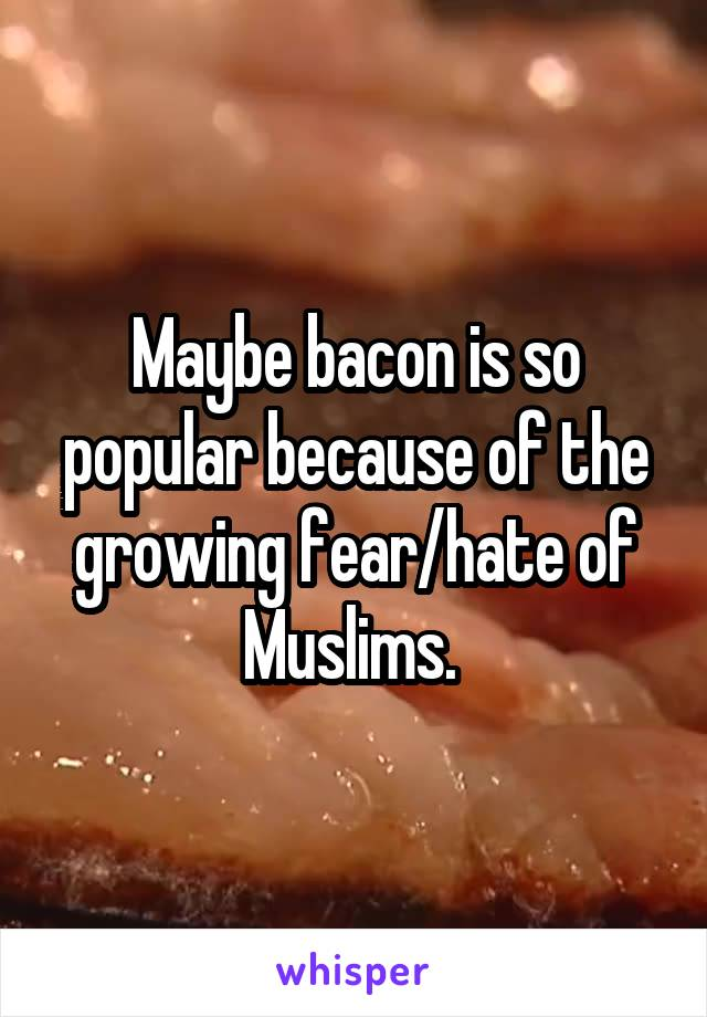 Maybe bacon is so popular because of the growing fear/hate of Muslims.
