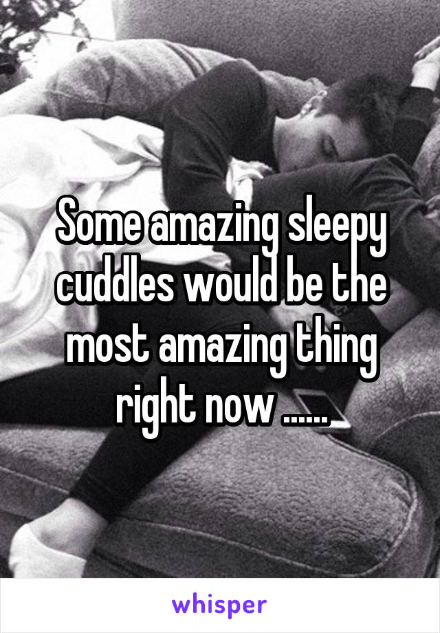 Some amazing sleepy cuddles would be the most amazing thing right now ......
