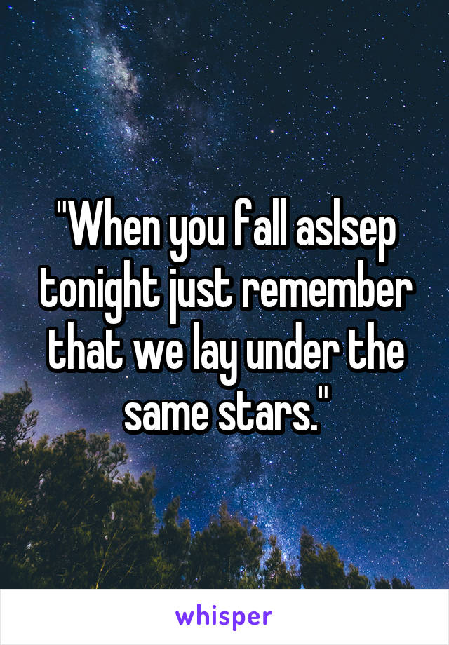 """When you fall aslsep tonight just remember that we lay under the same stars."""