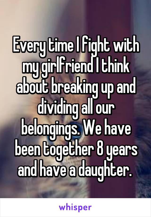Every time I fight with my girlfriend I think about breaking up and dividing all our belongings. We have been together 8 years and have a daughter.
