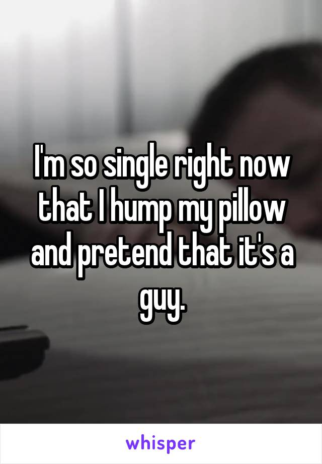 I'm so single right now that I hump my pillow and pretend that it's a guy.