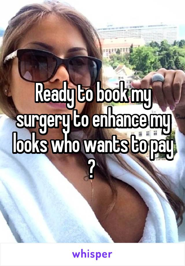 Ready to book my surgery to enhance my looks who wants to pay ?