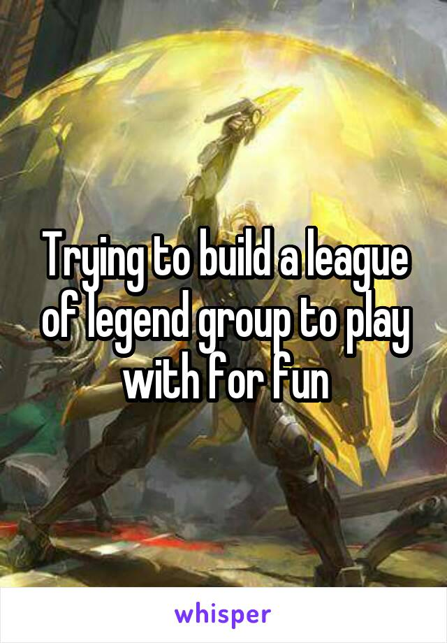 Trying to build a league of legend group to play with for fun