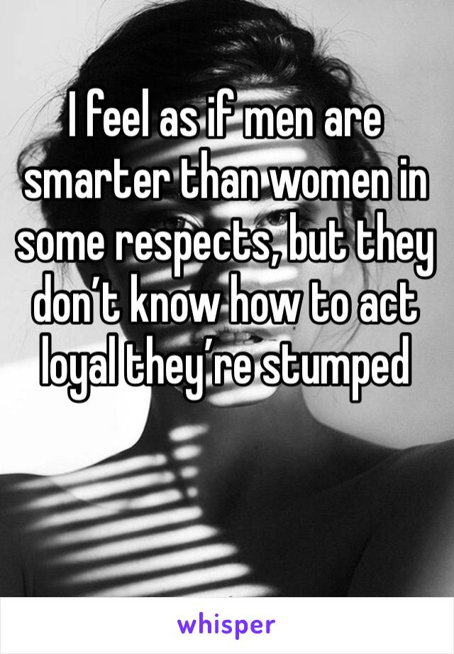 I feel as if men are smarter than women in some respects, but they don't know how to act loyal they're stumped