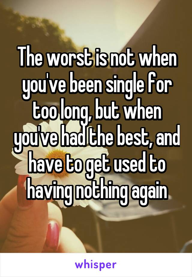 The worst is not when you've been single for too long, but when you've had the best, and have to get used to having nothing again