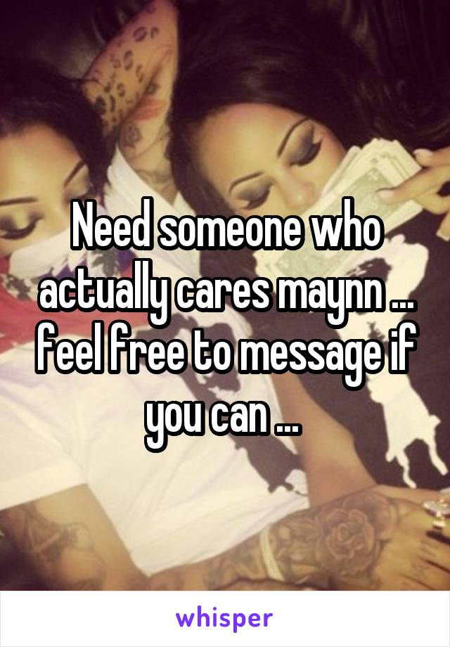 Need someone who actually cares maynn ... feel free to message if you can ...