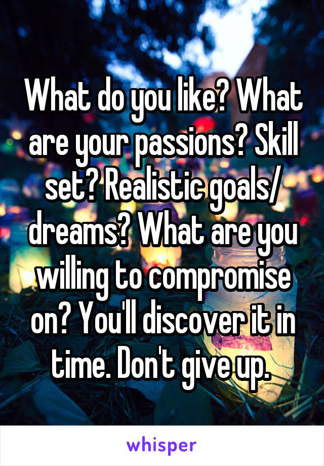 What do you like? What are your passions? Skill set? Realistic goals/ dreams? What are you willing to compromise on? You'll discover it in time. Don't give up.