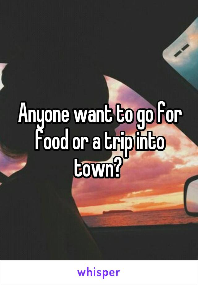 Anyone want to go for food or a trip into town?