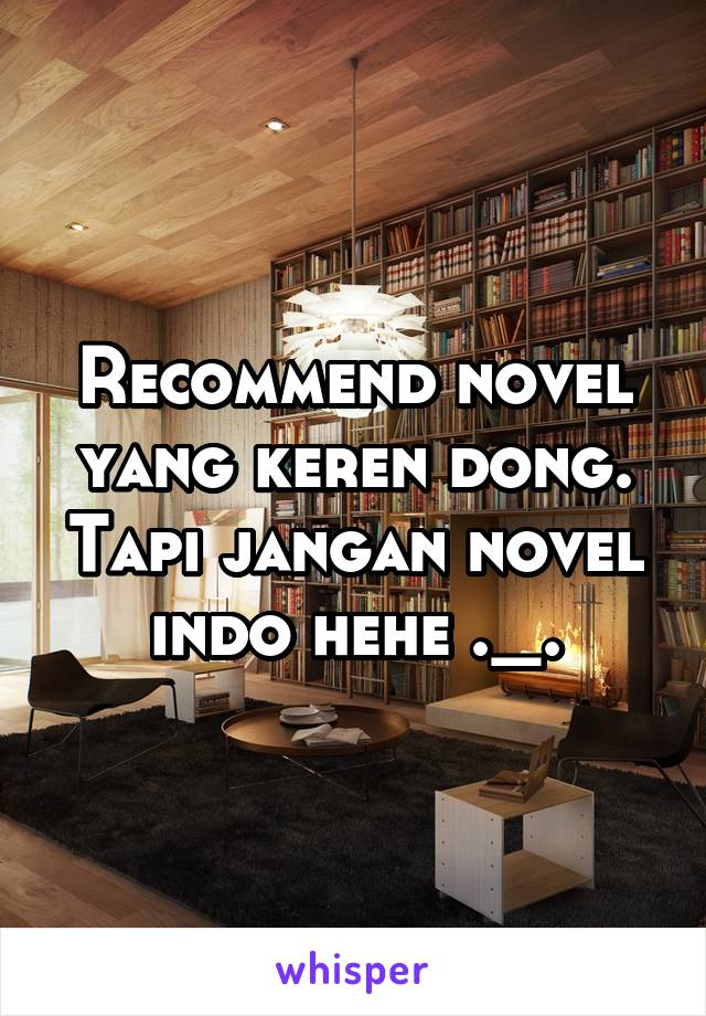 Recommend novel yang keren dong. Tapi jangan novel indo hehe ._.