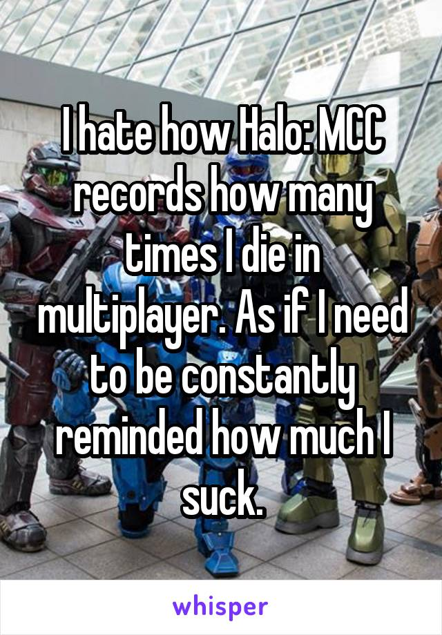 I hate how Halo: MCC records how many times I die in multiplayer. As if I need to be constantly reminded how much I suck.