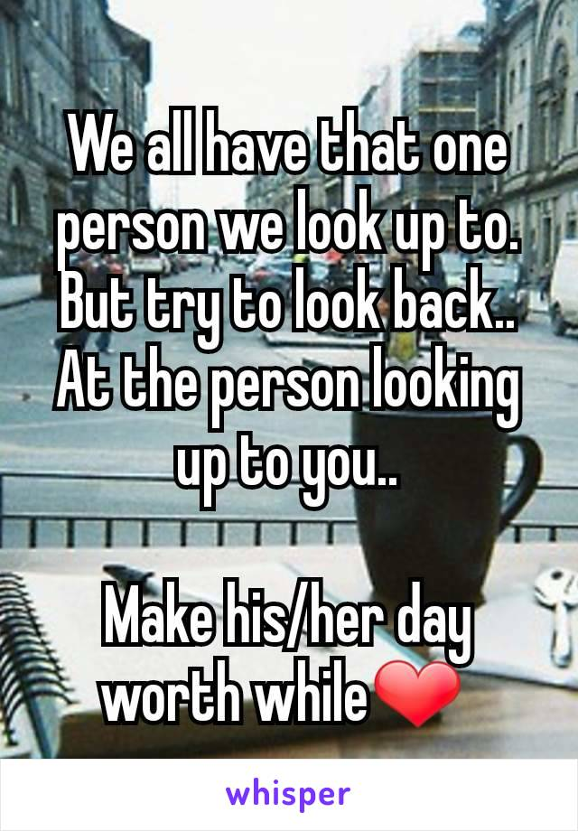 We all have that one person we look up to. But try to look back.. At the person looking up to you..  Make his/her day worth while❤️
