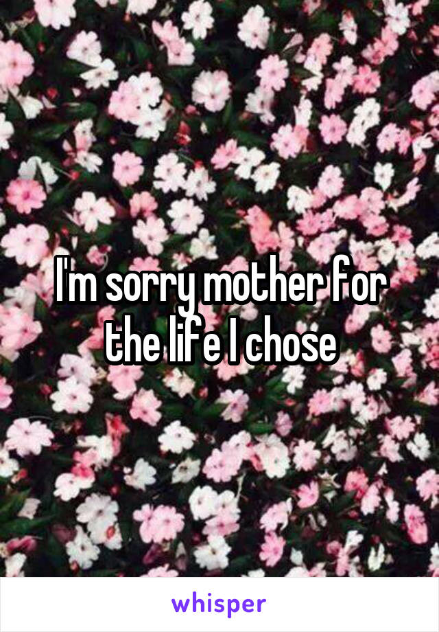 I'm sorry mother for the life I chose