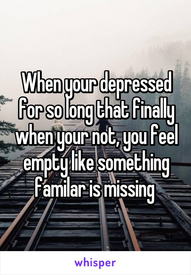 When your depressed for so long that finally when your not, you feel empty like something familar is missing