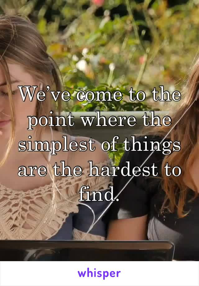 We've come to the point where the simplest of things are the hardest to find.