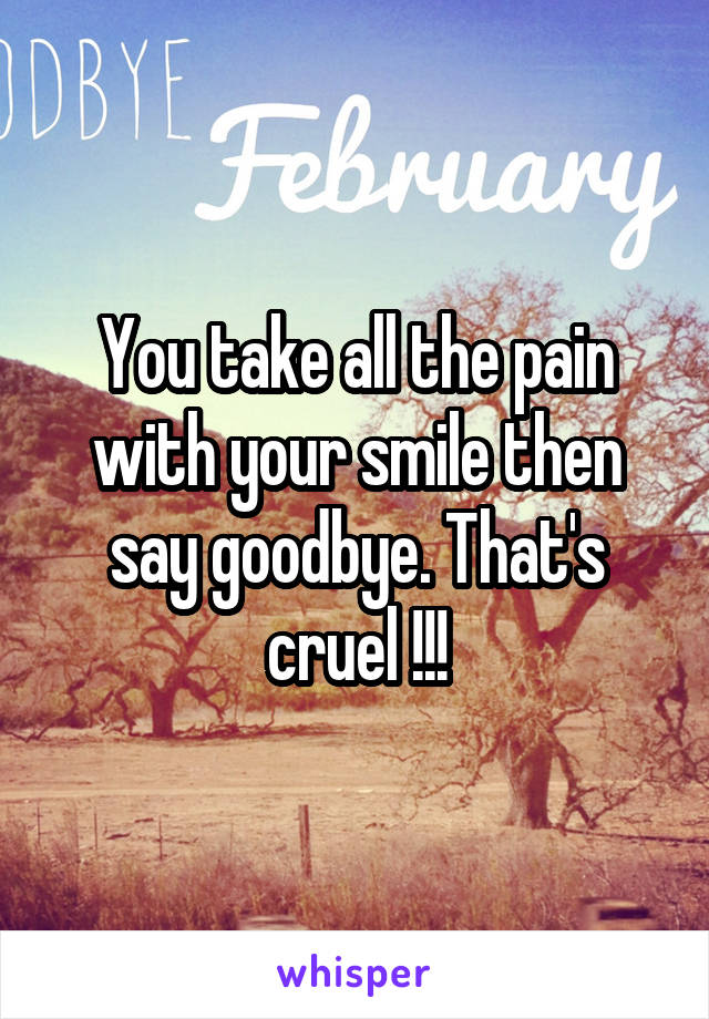 You take all the pain with your smile then say goodbye. That's cruel !!!