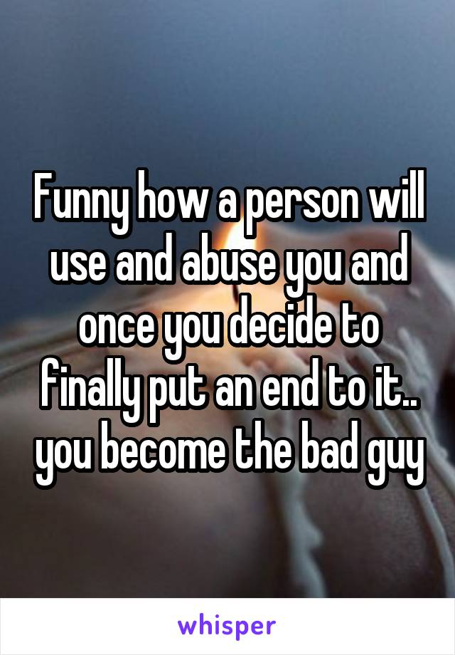 Funny how a person will use and abuse you and once you decide to finally put an end to it.. you become the bad guy