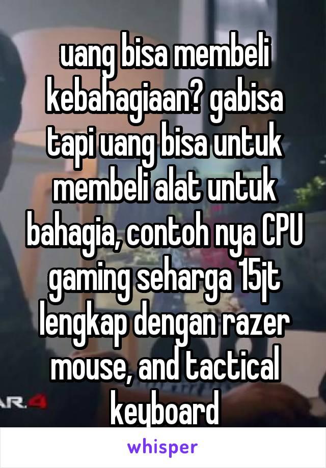 uang bisa membeli kebahagiaan? gabisa tapi uang bisa untuk membeli alat untuk bahagia, contoh nya CPU gaming seharga 15jt lengkap dengan razer mouse, and tactical keyboard
