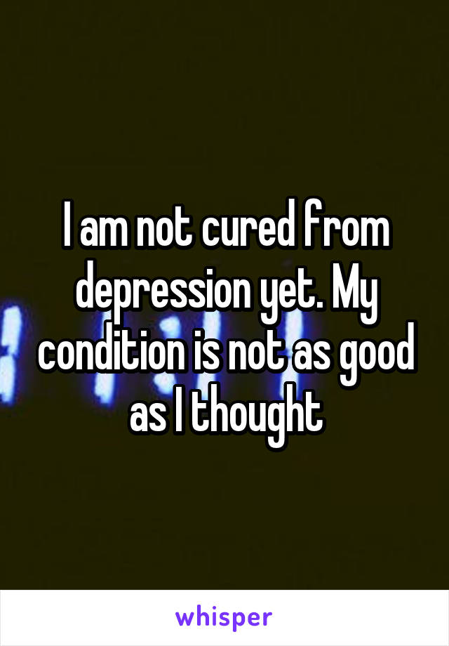 I am not cured from depression yet. My condition is not as good as I thought