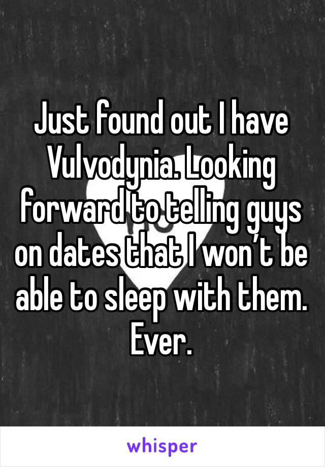 Just found out I have Vulvodynia. Looking forward to telling guys on dates that I won't be able to sleep with them. Ever.