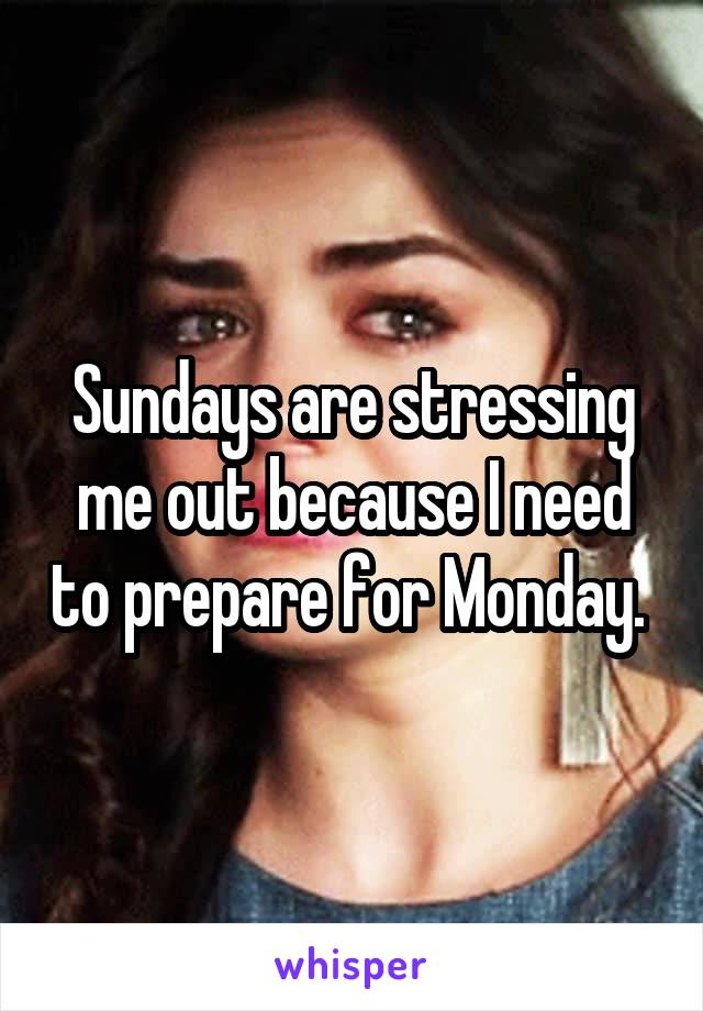Sundays are stressing me out because I need to prepare for Monday.