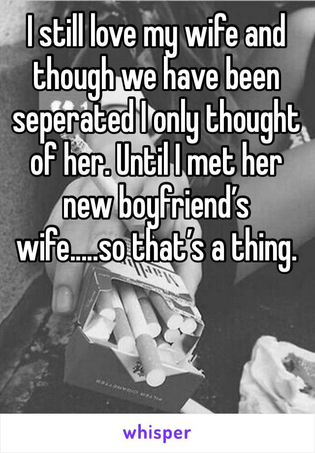 I still love my wife and though we have been seperated I only thought of her. Until I met her new boyfriend's wife.....so that's a thing.