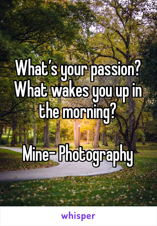What's your passion? What wakes you up in the morning?  Mine- Photography