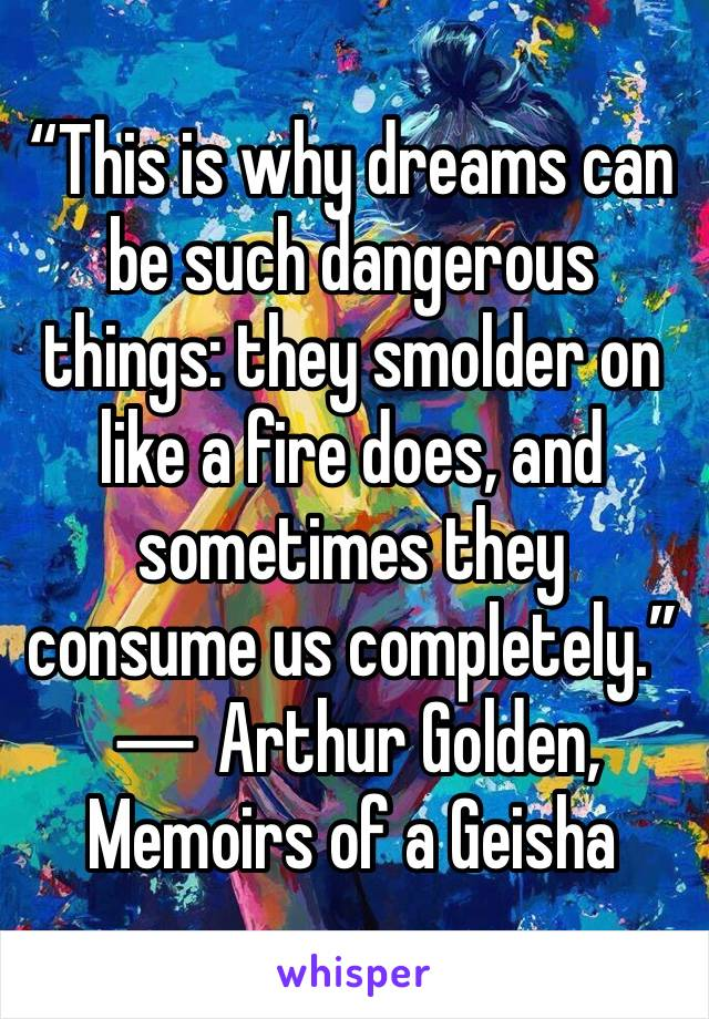 """This is why dreams can be such dangerous things: they smolder on like a fire does, and sometimes they consume us completely."" ― Arthur Golden, Memoirs of a Geisha"