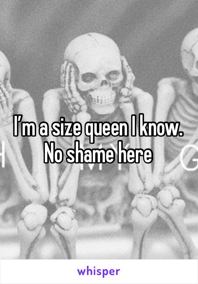 I'm a size queen I know. No shame here