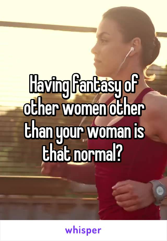 Having fantasy of other women other than your woman is that normal?