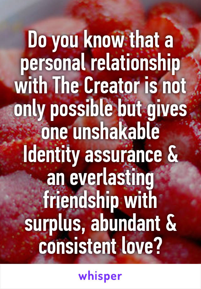 Do you know that a personal relationship with The Creator is not only possible but gives one unshakable Identity assurance & an everlasting friendship with surplus, abundant & consistent love?